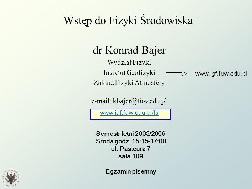 Wstęp do Fizyki Środowiska dr Konrad Bajer Wydział Fizyki Instytut Geofizyki Zakład Fizyki Atmosfery e-mail: kbajer@fuw.edu.pl www.igf.fuw.edu.pl/fs S