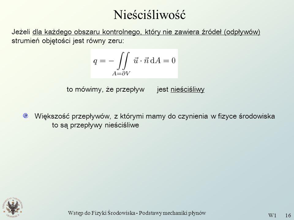 Wstęp do Fizyki Środowiska - Podstawy mechaniki płynów W1 16 Nieściśliwość Jeżeli dla każdego obszaru kontrolnego, który nie zawiera źródeł (odpływów)