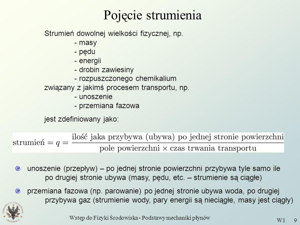 Wstęp do Fizyki Środowiska - Podstawy mechaniki płynów W1 9 Pojęcie strumienia Strumień dowolnej wielkości fizycznej, np. - masy - pędu - energii - dr