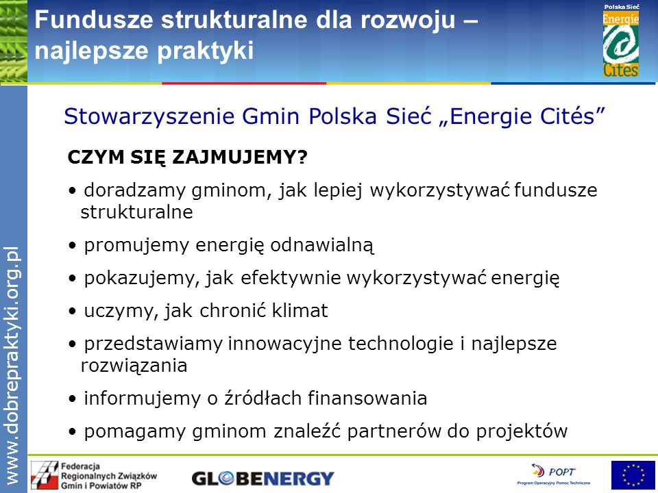 www.pnec.org.pl Polska Sieć www.dobrepraktyki.org.pl Fundusze strukturalne dla rozwoju – najlepsze praktyki Minęło 12 lat działalności Stowarzyszenia Stowarzyszenie uczestniczyło w ponad 30 projektach krajowych i międzynarodowych oraz zorganizowało ponad 40 seminariów, szkoleń, podróży studyjnych i konferencji w ramach projektów sponsorowanych przez programy Unii Europejskiej (TEMPUS, SAVE, ALTENER) oraz USAID (World Learning, ASE, AED, PAUCI, MUNEE) W 1995- 2006 przeszkolono ponad 2 300 przedstawicieli władz lokalnych: z Polski – około 2200 osób z Ukrainy – 70 osób z Chorwacji – 22 osoby z Armenii – 12 osób z Mołdawii – 12 osób