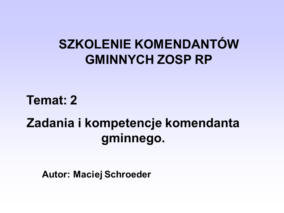 SZKOLENIE KOMENDANTÓW GMINNYCH ZOSP RP Temat: 2 Zadania i kompetencje komendanta gminnego. Autor: Maciej Schroeder