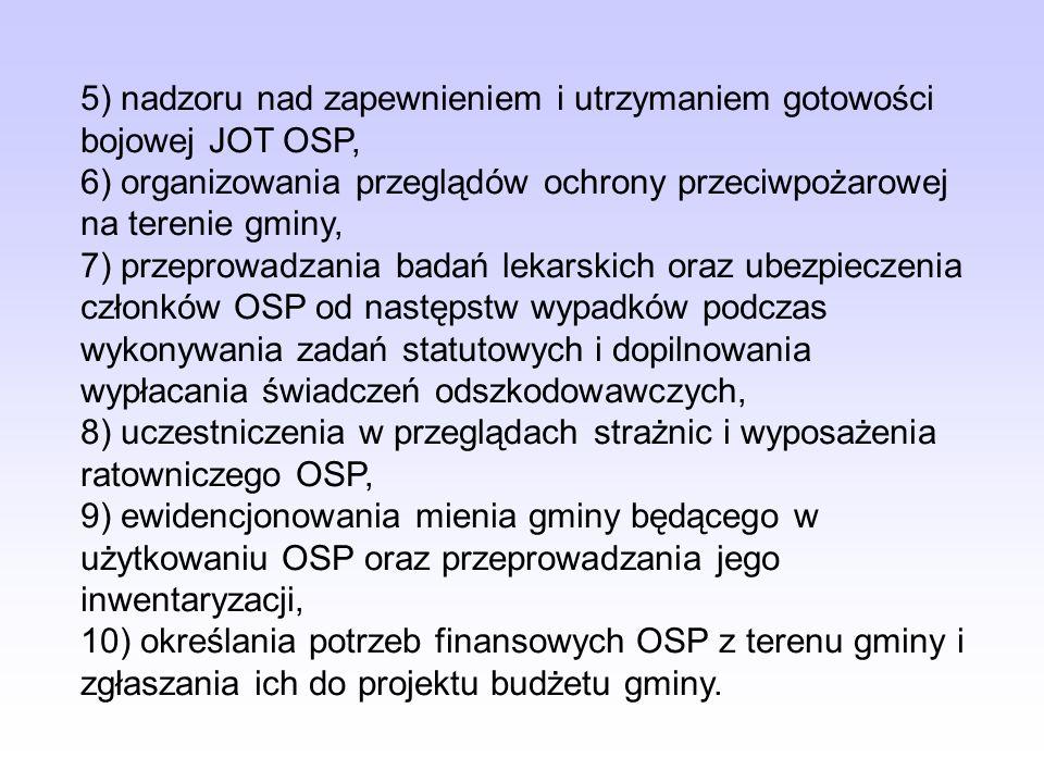 5) nadzoru nad zapewnieniem i utrzymaniem gotowości bojowej JOT OSP, 6) organizowania przeglądów ochrony przeciwpożarowej na terenie gminy, 7) przepro