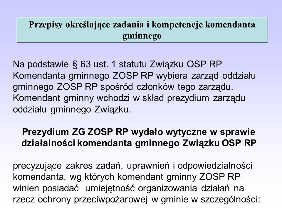 Przepisy określające zadania i kompetencje komendanta gminnego Na podstawie § 63 ust. 1 statutu Związku OSP RP Komendanta gminnego ZOSP RP wybiera zar