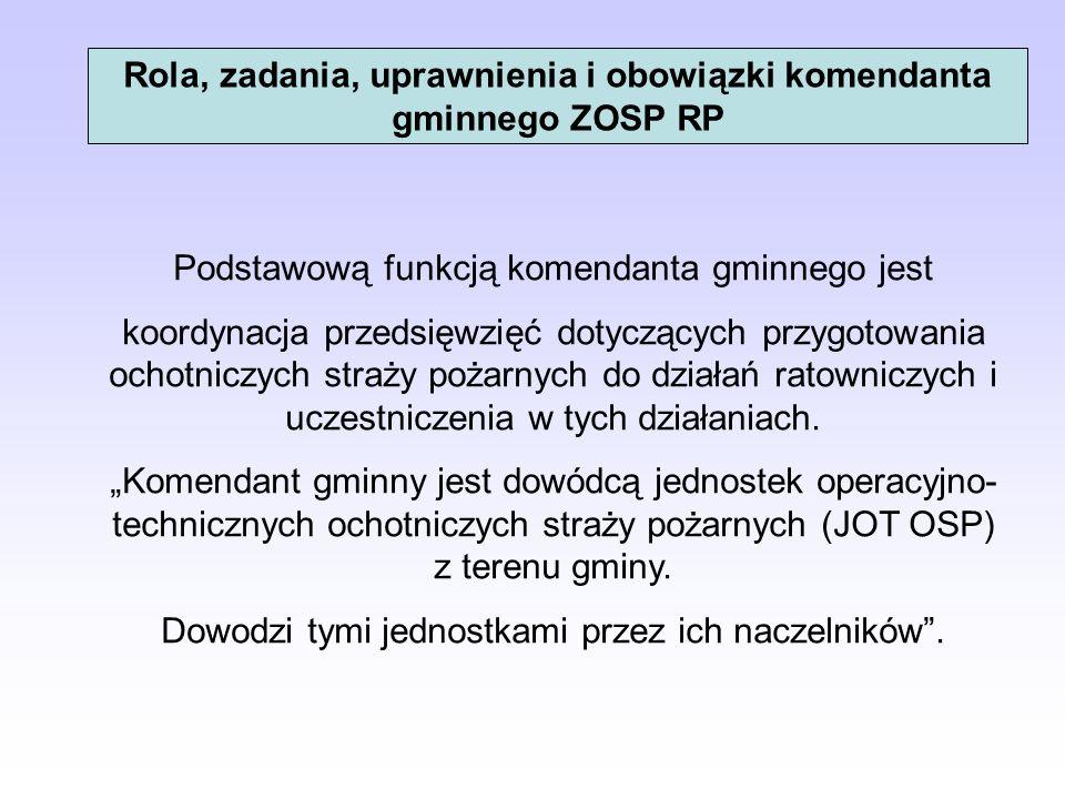 Rola, zadania, uprawnienia i obowiązki komendanta gminnego ZOSP RP Podstawową funkcją komendanta gminnego jest koordynacja przedsięwzięć dotyczących p