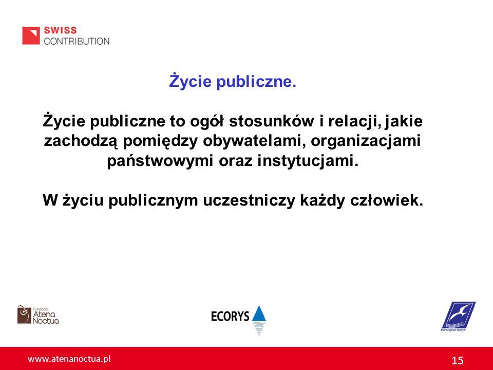 www.atenanoctua.pl 15 Życie publiczne. Życie publiczne to ogół stosunków i relacji, jakie zachodzą pomiędzy obywatelami, organizacjami państwowymi ora