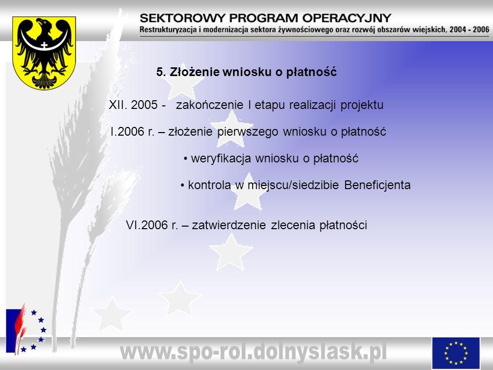 5. Złożenie wniosku o płatność XII. 2005 - zakończenie I etapu realizacji projektu I.2006 r. – złożenie pierwszego wniosku o płatność weryfikacja wnio