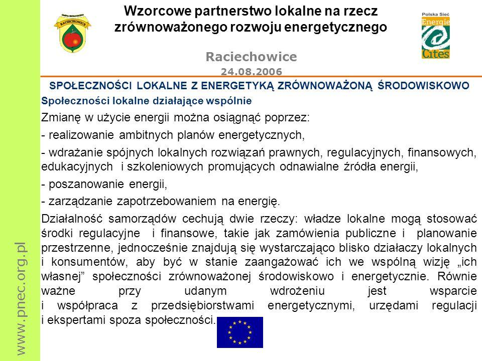 www.pnec.org.pl Wzorcowe partnerstwo lokalne na rzecz zrównoważonego rozwoju energetycznego Raciechowice 24.08.2006 SPOŁECZNOŚCI LOKALNE Z ENERGETYKĄ ZRÓWNOWAŻONĄ ŚRODOWISKOWO Społeczności lokalne działające wspólnie Zmianę w użycie energii można osiągnąć poprzez: - realizowanie ambitnych planów energetycznych, - wdrażanie spójnych lokalnych rozwiązań prawnych, regulacyjnych, finansowych, edukacyjnych i szkoleniowych promujących odnawialne źródła energii, - poszanowanie energii, - zarządzanie zapotrzebowaniem na energię.