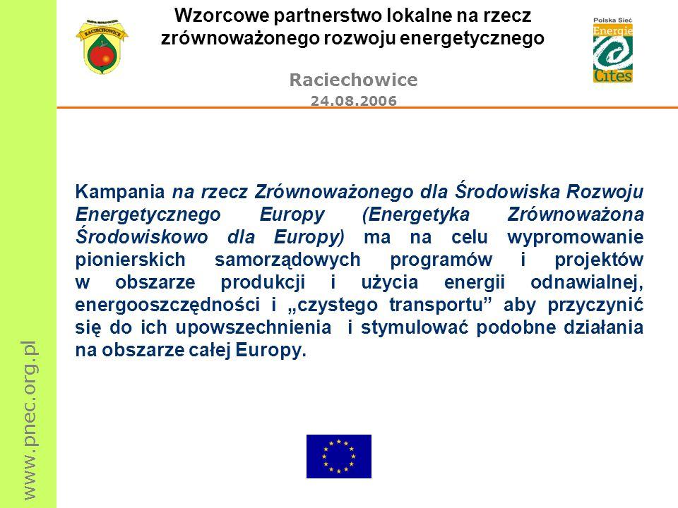 www.pnec.org.pl Wzorcowe partnerstwo lokalne na rzecz zrównoważonego rozwoju energetycznego Raciechowice 24.08.2006 Kampania na rzecz Zrównoważonego dla Środowiska Rozwoju Energetycznego Europy (Energetyka Zrównoważona Środowiskowo dla Europy) ma na celu wypromowanie pionierskich samorządowych programów i projektów w obszarze produkcji i użycia energii odnawialnej, energooszczędności i czystego transportu aby przyczynić się do ich upowszechnienia i stymulować podobne działania na obszarze całej Europy.
