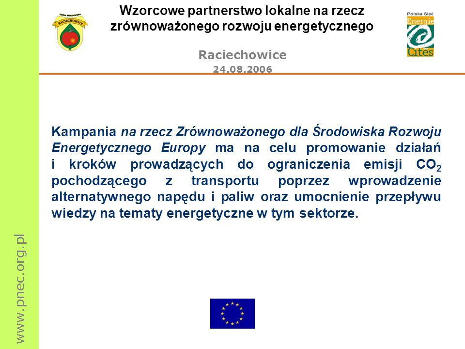 www.pnec.org.pl Wzorcowe partnerstwo lokalne na rzecz zrównoważonego rozwoju energetycznego Raciechowice 24.08.2006 Kampania na rzecz Zrównoważonego dla Środowiska Rozwoju Energetycznego Europy ma na celu promowanie działań i kroków prowadzących do ograniczenia emisji CO 2 pochodzącego z transportu poprzez wprowadzenie alternatywnego napędu i paliw oraz umocnienie przepływu wiedzy na tematy energetyczne w tym sektorze.