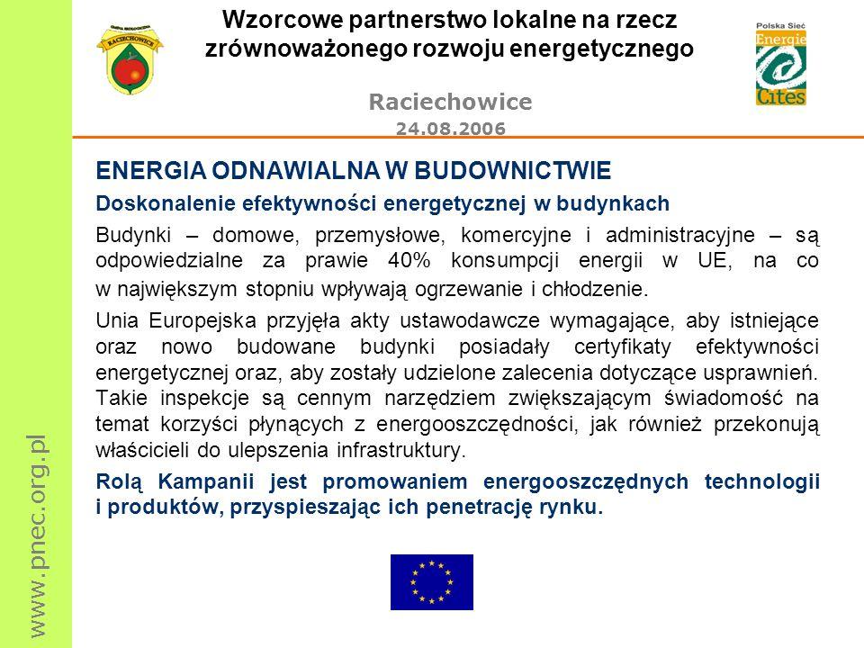 www.pnec.org.pl Wzorcowe partnerstwo lokalne na rzecz zrównoważonego rozwoju energetycznego Raciechowice 24.08.2006 ENERGIA ODNAWIALNA W BUDOWNICTWIE Doskonalenie efektywności energetycznej w budynkach Budynki – domowe, przemysłowe, komercyjne i administracyjne – są odpowiedzialne za prawie 40% konsumpcji energii w UE, na co w największym stopniu wpływają ogrzewanie i chłodzenie.