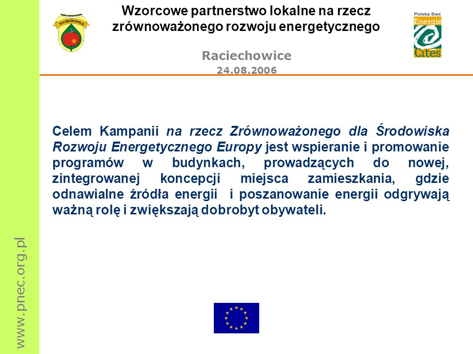 www.pnec.org.pl Wzorcowe partnerstwo lokalne na rzecz zrównoważonego rozwoju energetycznego Raciechowice 24.08.2006 Celem Kampanii na rzecz Zrównoważo