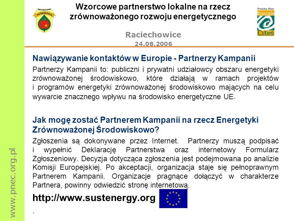 www.pnec.org.pl Wzorcowe partnerstwo lokalne na rzecz zrównoważonego rozwoju energetycznego Raciechowice 24.08.2006 Nawiązywanie kontaktów w Europie - Partnerzy Kampanii Partnerzy Kampanii to: publiczni i prywatni udziałowcy obszaru energetyki zrównoważonej środowiskowo, które działają w ramach projektów i programów energetyki zrównoważonej środowiskowo mających na celu wywarcie znacznego wpływu na środowisko energetyczne UE.