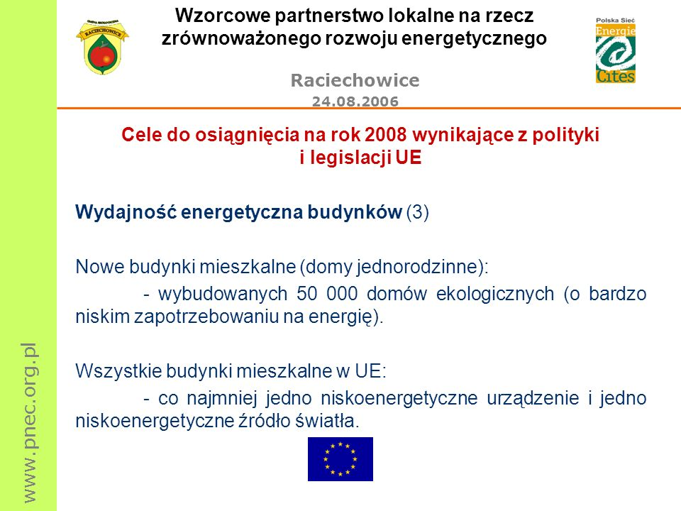www.pnec.org.pl Wzorcowe partnerstwo lokalne na rzecz zrównoważonego rozwoju energetycznego Raciechowice 24.08.2006 Cele do osiągnięcia na rok 2008 wynikające z polityki i legislacji UE Wydajność energetyczna budynków (3) Nowe budynki mieszkalne (domy jednorodzinne): - wybudowanych 50 000 domów ekologicznych (o bardzo niskim zapotrzebowaniu na energię).