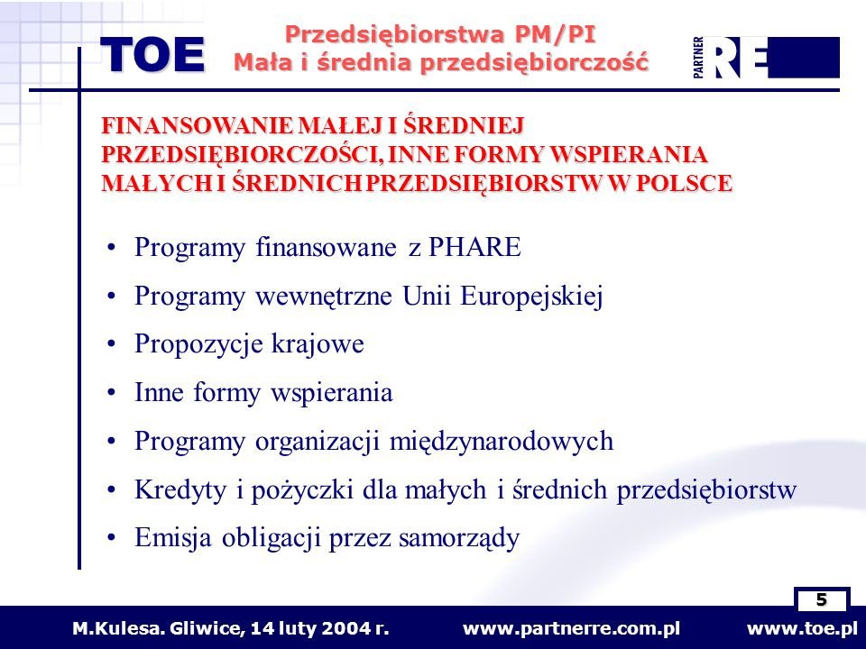 www.partnerre.com.pl www.toe.plM.Kulesa. Gliwice, 14 luty 2004 r. 5 Przedsiębiorstwa PM/PI Mała i średnia przedsiębiorczość TOE FINANSOWANIE MAŁEJ I Ś