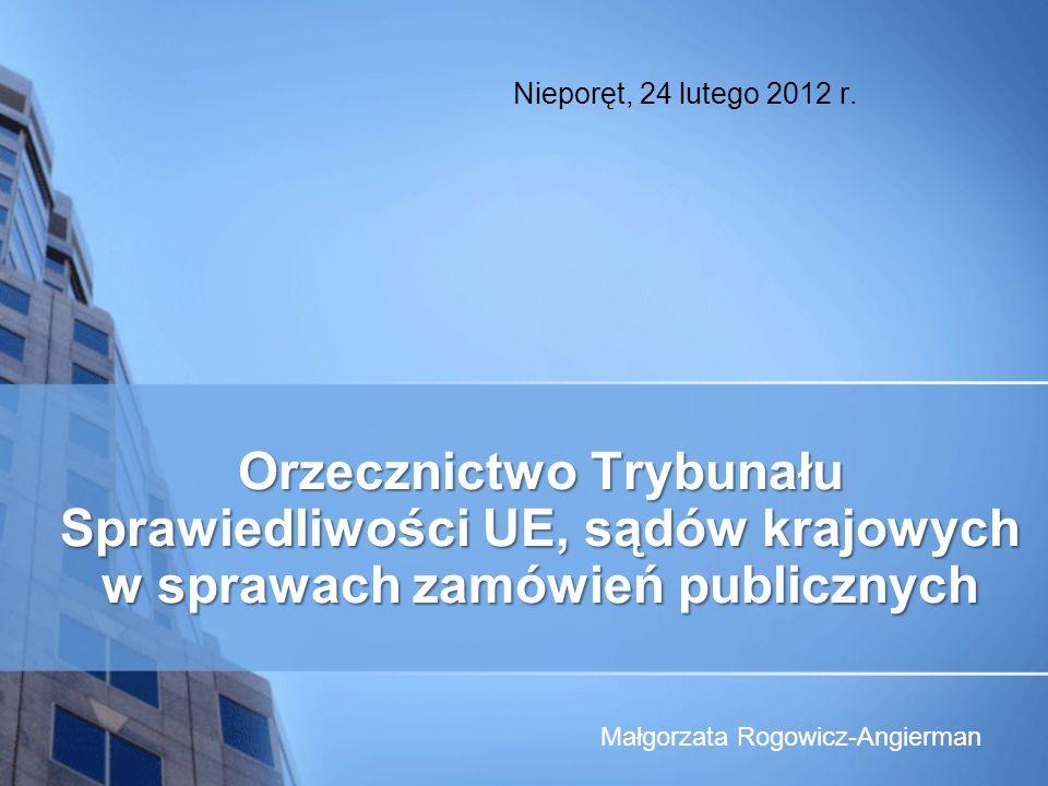 Orzecznictwo Trybunału Sprawiedliwości UE, sądów krajowych w sprawach zamówień publicznych Nieporęt, 24 lutego 2012 r. Małgorzata Rogowicz-Angierman