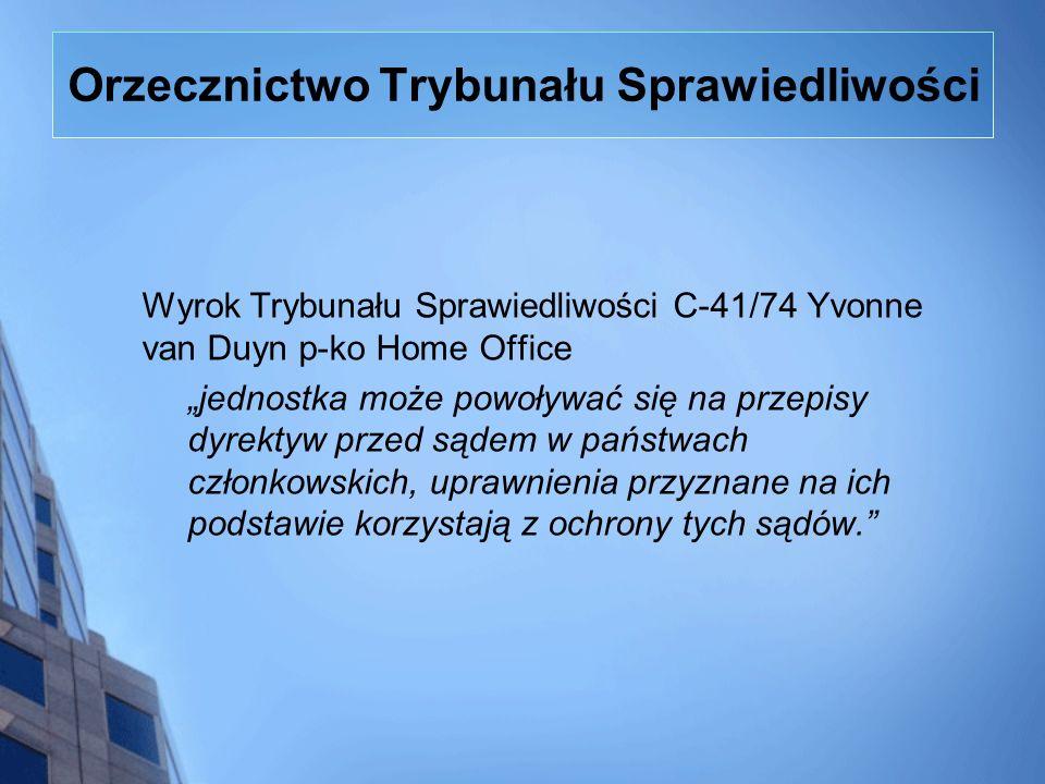Orzecznictwo Trybunału Sprawiedliwości Wyrok Trybunału Sprawiedliwości C-41/74 Yvonne van Duyn p-ko Home Office jednostka może powoływać się na przepi