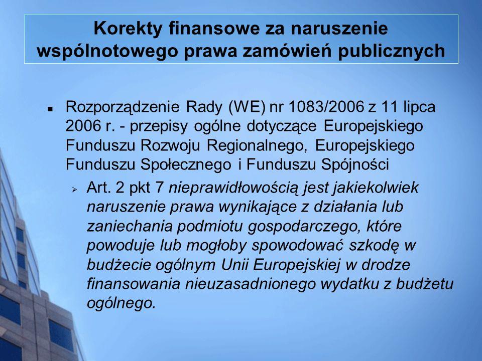 Korekty finansowe za naruszenie wspólnotowego prawa zamówień publicznych Rozporządzenie Rady (WE) nr 1083/2006 z 11 lipca 2006 r. - przepisy ogólne do