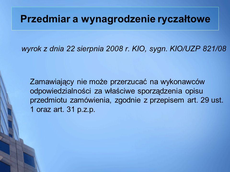 Przedmiar a wynagrodzenie ryczałtowe wyrok z dnia 22 sierpnia 2008 r. KIO, sygn. KIO/UZP 821/08 Zamawiający nie może przerzucać na wykonawców odpowied