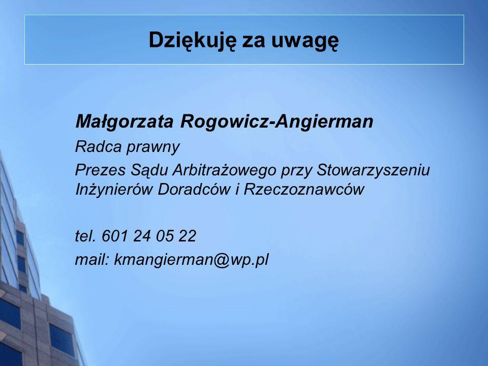 Dziękuję za uwagę Małgorzata Rogowicz-Angierman Radca prawny Prezes Sądu Arbitrażowego przy Stowarzyszeniu Inżynierów Doradców i Rzeczoznawców tel. 60