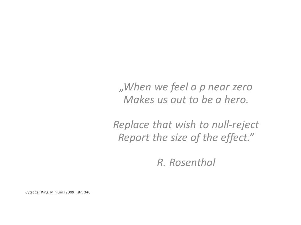 When we feel a p near zero Makes us out to be a hero. Replace that wish to null-reject Report the size of the effect. R. Rosenthal Cytat za: King, Min