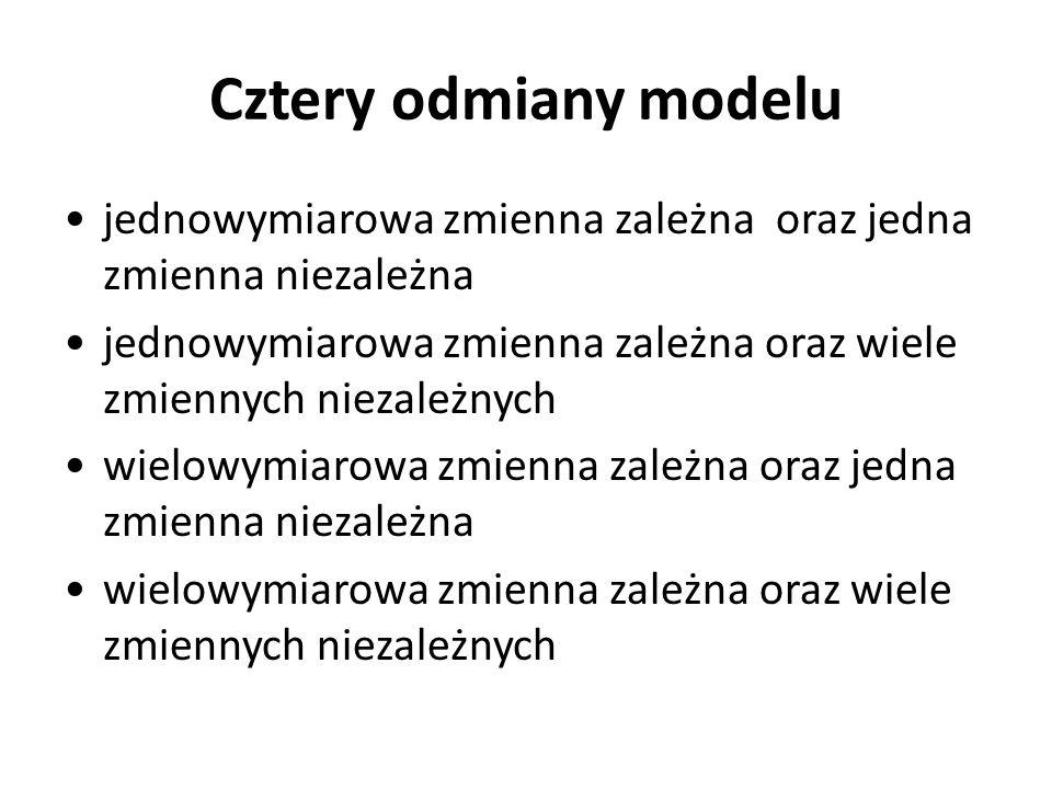Cztery odmiany modelu jednowymiarowa zmienna zależna oraz jedna zmienna niezależna jednowymiarowa zmienna zależna oraz wiele zmiennych niezależnych wi
