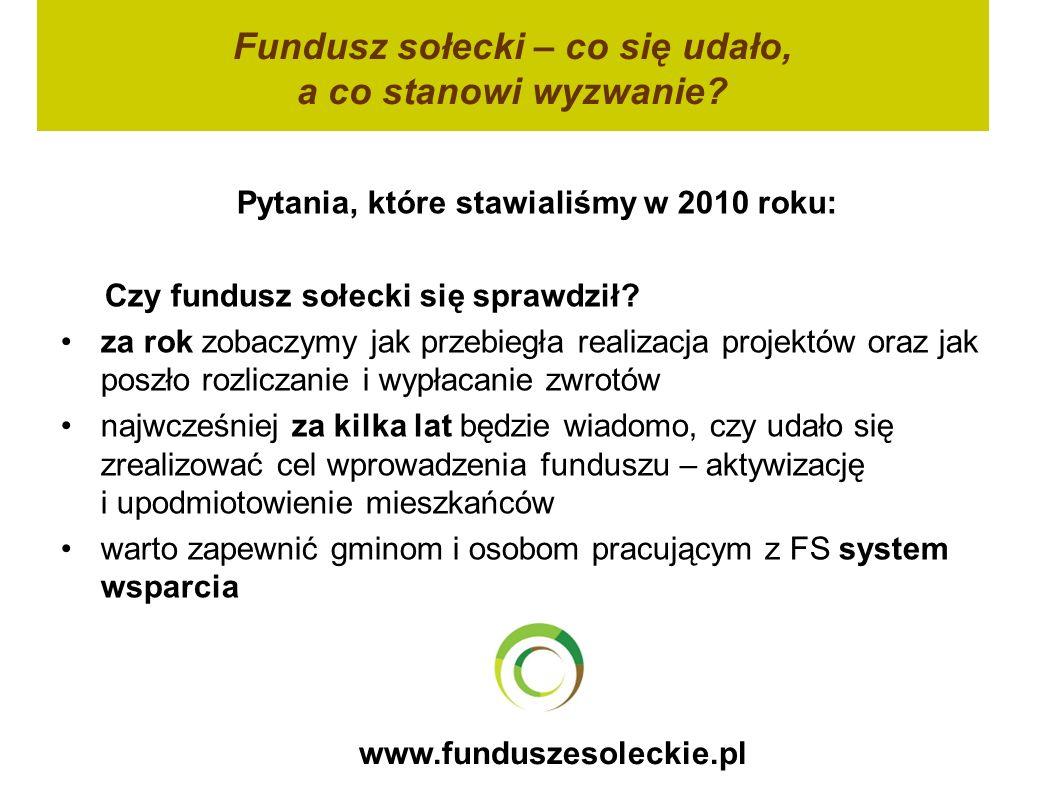 www.funduszesoleckie.pl Pytania, które stawialiśmy w 2010 roku: Czy fundusz sołecki się sprawdził? za rok zobaczymy jak przebiegła realizacja projektó