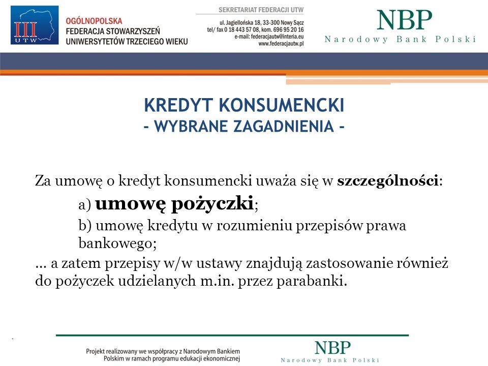 KREDYT KONSUMENCKI - WYBRANE ZAGADNIENIA - Za umowę o kredyt konsumencki uważa się w szczególności: a) umowę pożyczki ; b) umowę kredytu w rozumieniu