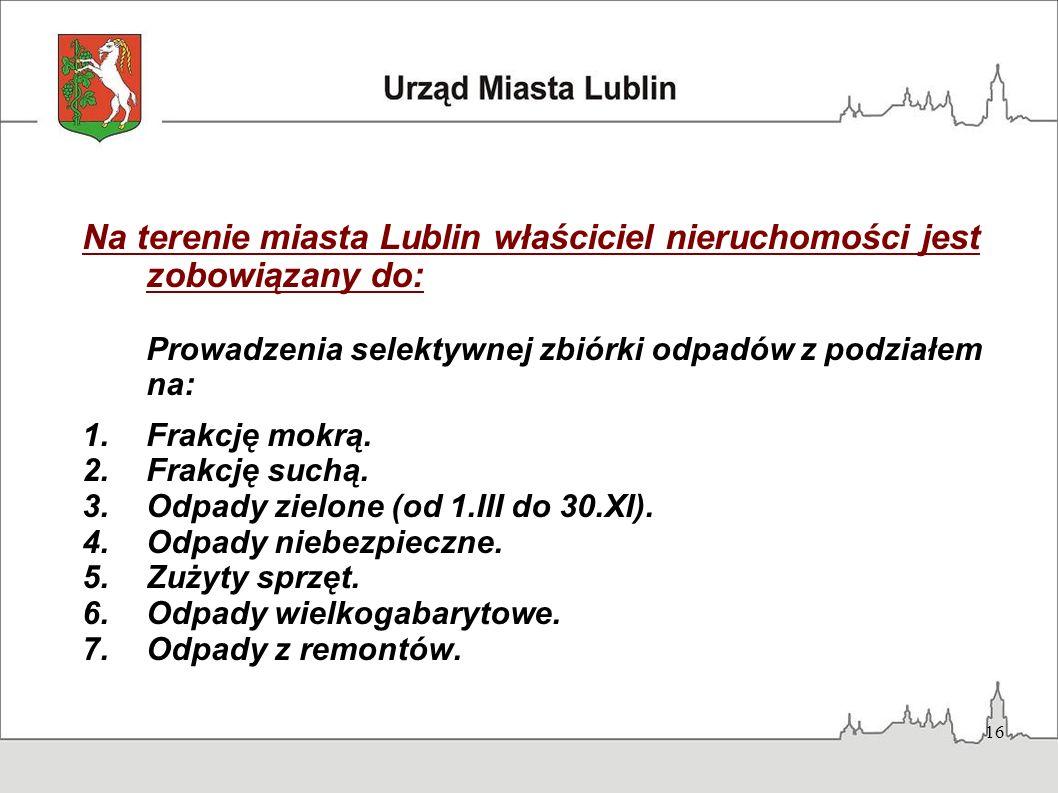 16 Na terenie miasta Lublin właściciel nieruchomości jest zobowiązany do: Prowadzenia selektywnej zbiórki odpadów z podziałem na: 1.Frakcję mokrą. 2.F