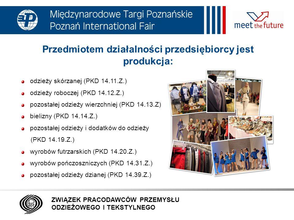 7.01.12 Przedmiotem działalności przedsiębiorcy jest produkcja: odzieży skórzanej (PKD 14.11.Z.) odzieży roboczej (PKD 14.12.Z.) pozostałej odzieży wierzchniej (PKD 14.13.Z) bielizny (PKD 14.14.Z.) pozostałej odzieży i dodatków do odzieży (PKD 14.19.Z.) wyrobów futrzarskich (PKD 14.20.Z.) wyrobów pończoszniczych (PKD 14.31.Z.) pozostałej odzieży dzianej (PKD 14.39.Z.) ZWIĄZEK PRACODAWCÓW PRZEMYSŁU ODZIEŻOWEGO I TEKSTYLNEGO