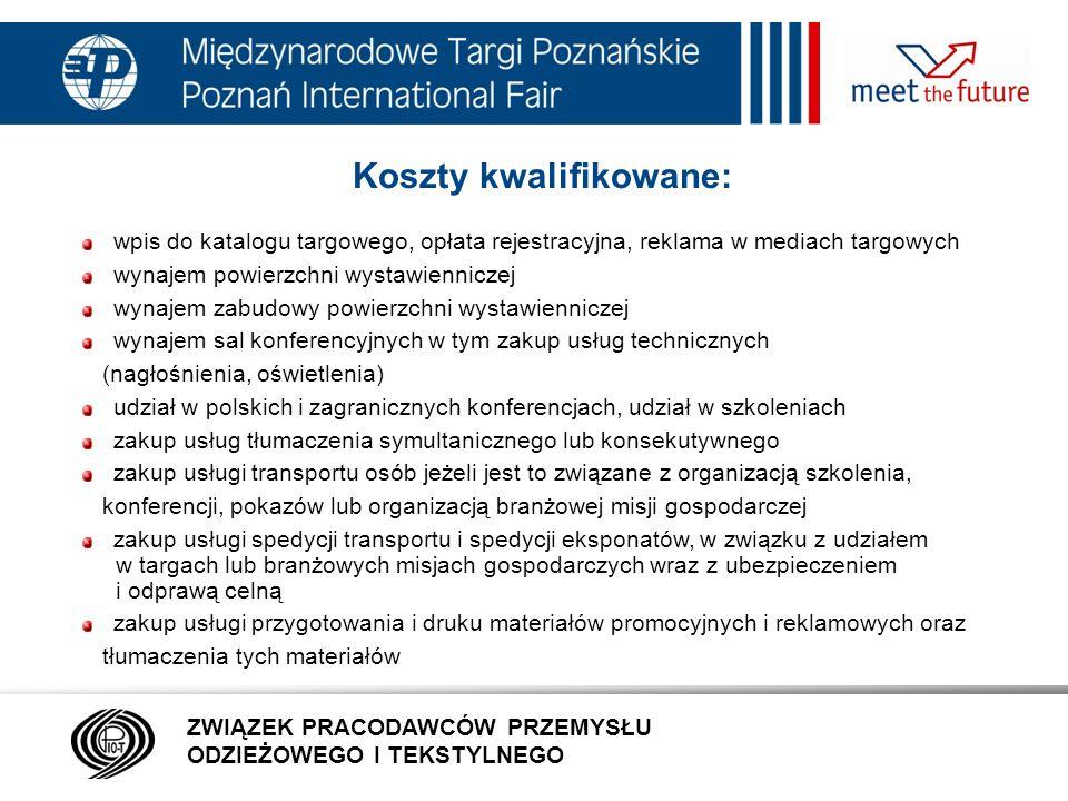 7.01.12 Koszty kwalifikowane: wpis do katalogu targowego, opłata rejestracyjna, reklama w mediach targowych wynajem powierzchni wystawienniczej wynajem zabudowy powierzchni wystawienniczej wynajem sal konferencyjnych w tym zakup usług technicznych (nagłośnienia, oświetlenia) udział w polskich i zagranicznych konferencjach, udział w szkoleniach zakup usług tłumaczenia symultanicznego lub konsekutywnego zakup usługi transportu osób jeżeli jest to związane z organizacją szkolenia, konferencji, pokazów lub organizacją branżowej misji gospodarczej zakup usługi spedycji transportu i spedycji eksponatów, w związku z udziałem w targach lub branżowych misjach gospodarczych wraz z ubezpieczeniem i odprawą celną zakup usługi przygotowania i druku materiałów promocyjnych i reklamowych oraz tłumaczenia tych materiałów ZWIĄZEK PRACODAWCÓW PRZEMYSŁU ODZIEŻOWEGO I TEKSTYLNEGO