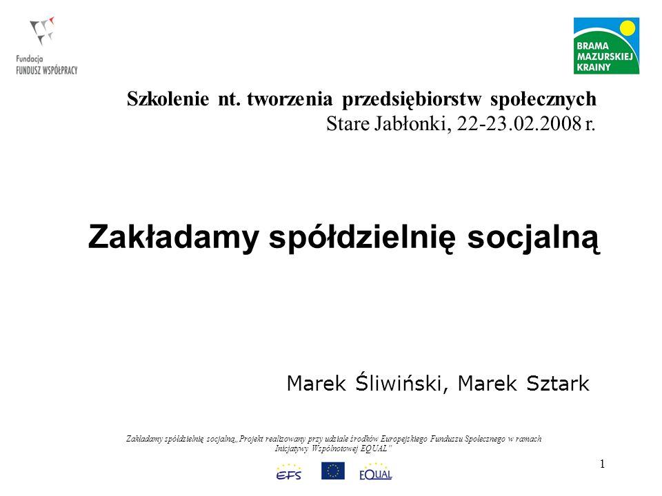 Zakładamy spółdzielnię socjalnąProjekt realizowany przy udziale środków Europejskiego Funduszu Społecznego w ramach Inicjatywy Wspólnotowej EQUAL 1 Zakładamy spółdzielnię socjalną Marek Śliwiński, Marek Sztark Szkolenie nt.