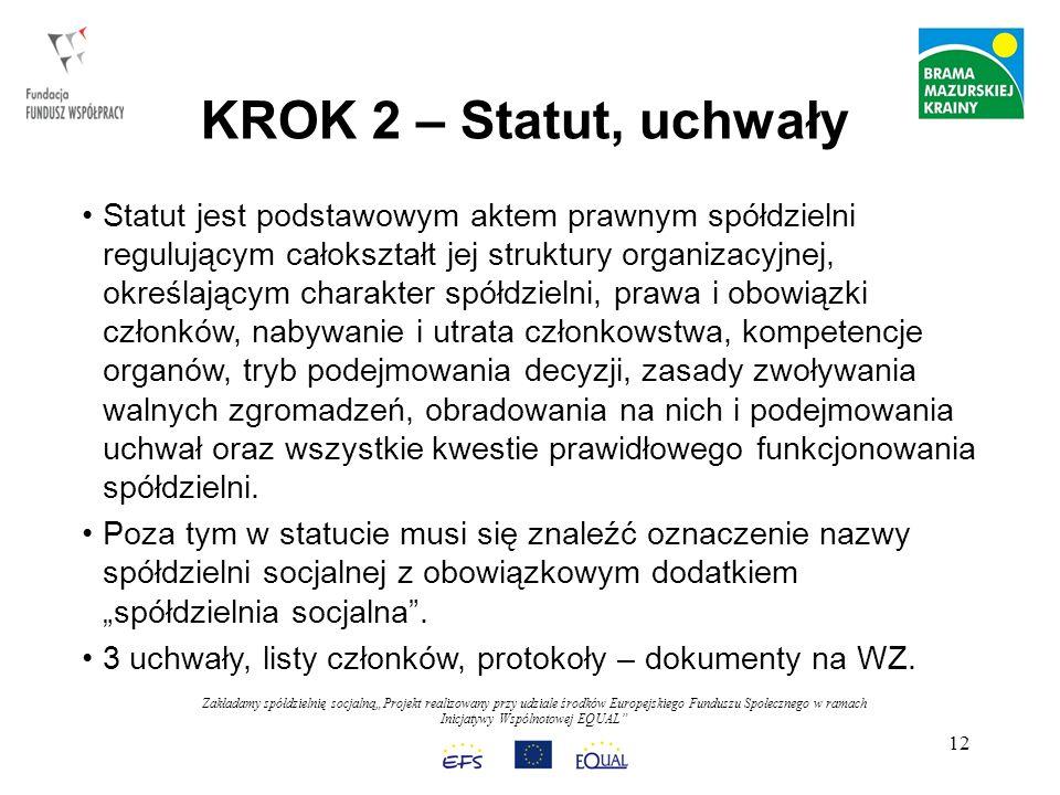 Zakładamy spółdzielnię socjalnąProjekt realizowany przy udziale środków Europejskiego Funduszu Społecznego w ramach Inicjatywy Wspólnotowej EQUAL 12 KROK 2 – Statut, uchwały Statut jest podstawowym aktem prawnym spółdzielni regulującym całokształt jej struktury organizacyjnej, określającym charakter spółdzielni, prawa i obowiązki członków, nabywanie i utrata członkowstwa, kompetencje organów, tryb podejmowania decyzji, zasady zwoływania walnych zgromadzeń, obradowania na nich i podejmowania uchwał oraz wszystkie kwestie prawidłowego funkcjonowania spółdzielni.
