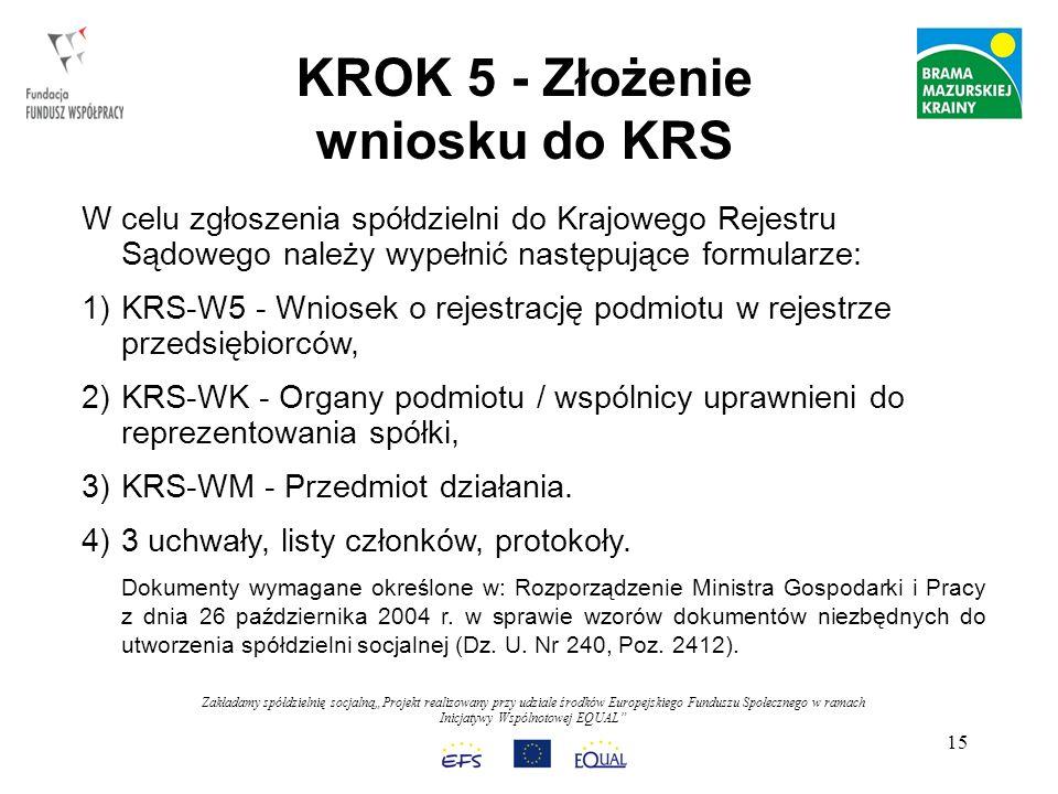 Zakładamy spółdzielnię socjalnąProjekt realizowany przy udziale środków Europejskiego Funduszu Społecznego w ramach Inicjatywy Wspólnotowej EQUAL 15 KROK 5 - Złożenie wniosku do KRS W celu zgłoszenia spółdzielni do Krajowego Rejestru Sądowego należy wypełnić następujące formularze: 1)KRS-W5 - Wniosek o rejestrację podmiotu w rejestrze przedsiębiorców, 2)KRS-WK - Organy podmiotu / wspólnicy uprawnieni do reprezentowania spółki, 3)KRS-WM - Przedmiot działania.