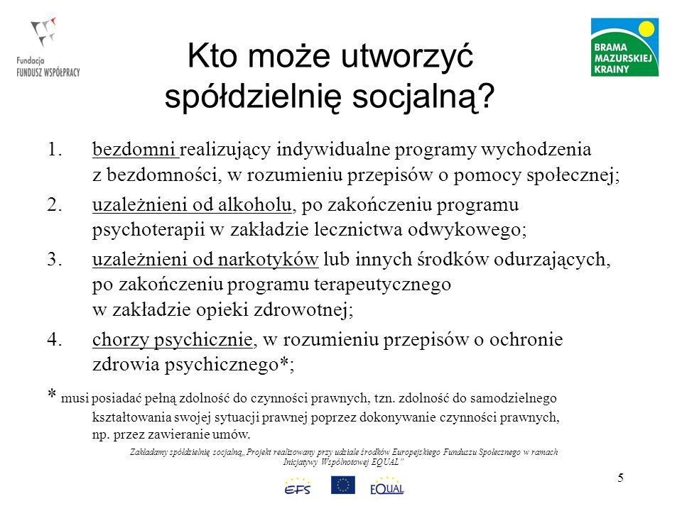 Zakładamy spółdzielnię socjalnąProjekt realizowany przy udziale środków Europejskiego Funduszu Społecznego w ramach Inicjatywy Wspólnotowej EQUAL 16 KROK 6 – Nabycie osobowości prawnej Spółdzielnia nabywa osobowość prawną i rozpoczyna swoją działalność gospodarczą w momencie jej zarejestrowania, a nie powołania.