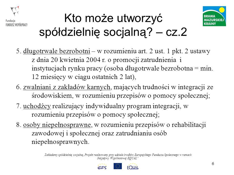 Zakładamy spółdzielnię socjalnąProjekt realizowany przy udziale środków Europejskiego Funduszu Społecznego w ramach Inicjatywy Wspólnotowej EQUAL 17 KROK 7 - ZUS i Urząd Skarbowy Zgłoszenie Spółdzielni do kolejnych rejestrów : numer REGON we właściwym Urzędzie Statystycznym, numer NIP, we właściwym Urzędzie Skarbowym, w ciągu 7 dni od zatrudnienia pierwszego pracownika należy zgłosić spółdzielnię w ZUS jako płatnika składek.