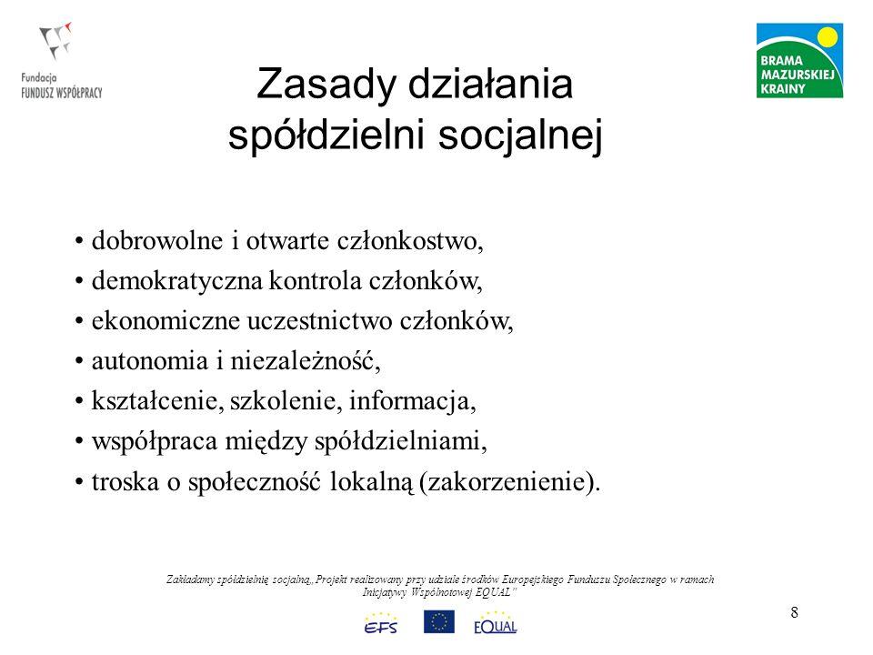 Zakładamy spółdzielnię socjalnąProjekt realizowany przy udziale środków Europejskiego Funduszu Społecznego w ramach Inicjatywy Wspólnotowej EQUAL 8 Zasady działania spółdzielni socjalnej dobrowolne i otwarte członkostwo, demokratyczna kontrola członków, ekonomiczne uczestnictwo członków, autonomia i niezależność, kształcenie, szkolenie, informacja, współpraca między spółdzielniami, troska o społeczność lokalną (zakorzenienie).