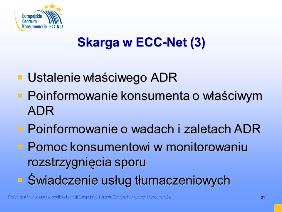 Projekt jest finansowany ze środków Komisji Europejskiej i Urzędu Ochrony Konkurencji i Konsumentów 21 Skarga w ECC-Net (3) Ustalenie właściwego ADR U