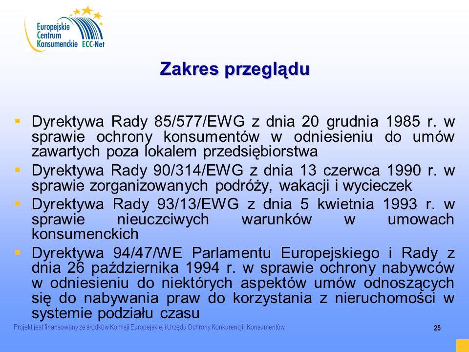 Projekt jest finansowany ze środków Komisji Europejskiej i Urzędu Ochrony Konkurencji i Konsumentów 25 Zakres przeglądu Dyrektywa Rady 85/577/EWG z dn