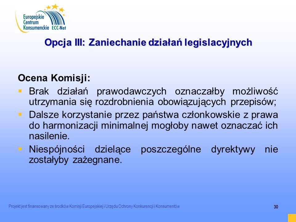 Projekt jest finansowany ze środków Komisji Europejskiej i Urzędu Ochrony Konkurencji i Konsumentów 30 Opcja III: Zaniechanie działań legislacyjnych O