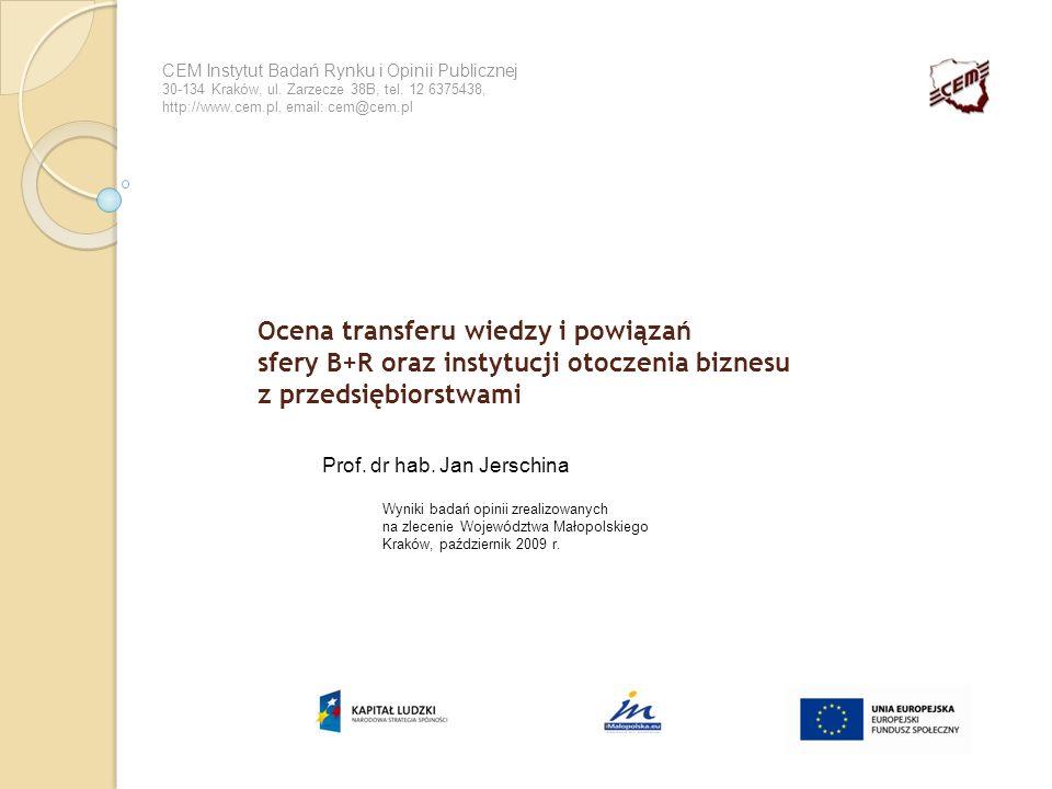 Ocena transferu wiedzy i powiązań sfery B+R oraz instytucji otoczenia biznesu z przedsiębiorstwami Prof. dr hab. Jan Jerschina CEM Instytut Badań Rynk