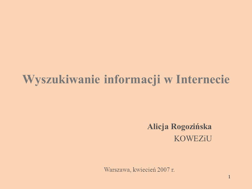 1 Wyszukiwanie informacji w Internecie Alicja Rogozińska KOWEZiU Warszawa, kwiecień 2007 r.