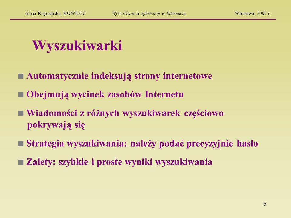 7 Wyszukiwarki specjalistyczne Dokonują częściowego wyboru według treści Najczęściej są kontrolowane przez redaktorów Obejmują informacje z wąskich dziedzin (informacje naukowe, serwisy dla dzieci, informacje z archiwów) Strategia wyszukiwania: informacje znajdują się w bazach i serwisach edukacyjnych, encyklopediach, słownikach Alicja Rogozińska, KOWEZiUWyszukiwanie informacji w InternecieWarszawa, 2007 r.