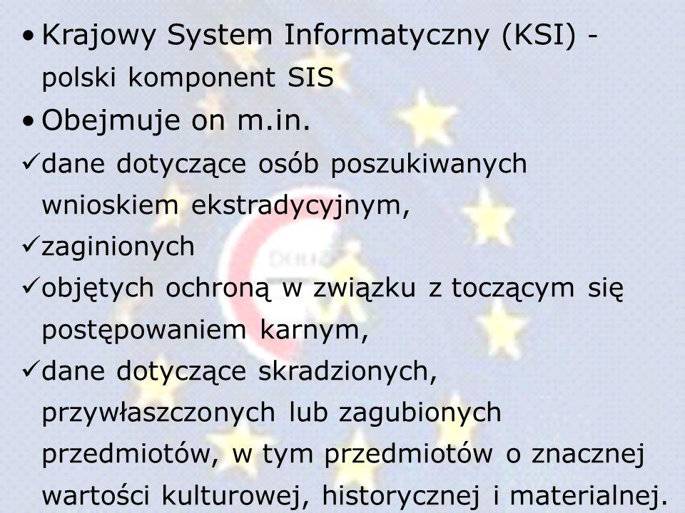 Krajowy System Informatyczny (KSI) - polski komponent SIS Obejmuje on m.in. dane dotyczące osób poszukiwanych wnioskiem ekstradycyjnym, zaginionych ob