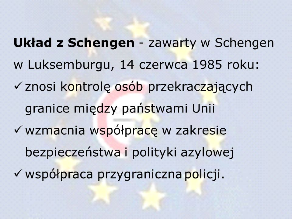 Układ z Schengen - zawarty w Schengen w Luksemburgu, 14 czerwca 1985 roku: znosi kontrolę osób przekraczających granice między państwami Unii wzmacnia