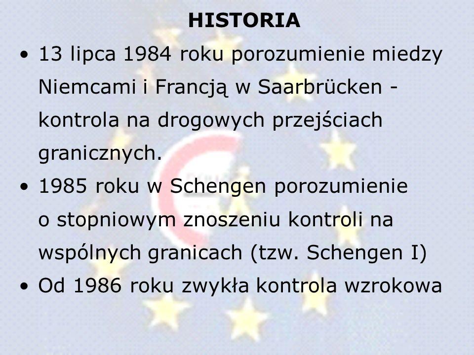 HISTORIA 13 lipca 1984 roku porozumienie miedzy Niemcami i Francją w Saarbrücken - kontrola na drogowych przejściach granicznych. 1985 roku w Schengen