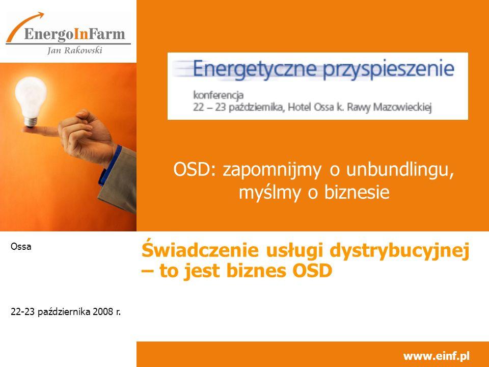 www.einf.pl 22-23 października 2008 r. Ossa Świadczenie usługi dystrybucyjnej – to jest biznes OSD OSD: zapomnijmy o unbundlingu, myślmy o biznesie _