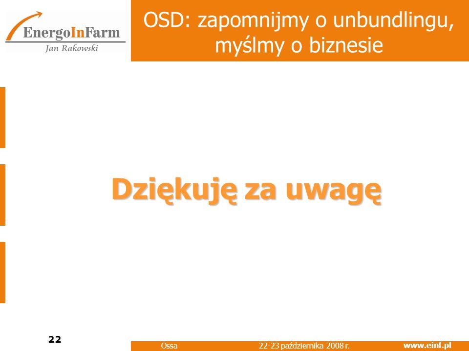 www.einf.pl 22-23 października 2008 r. Ossa 22 OSD: zapomnijmy o unbundlingu, myślmy o biznesie Dziękuję za uwagę