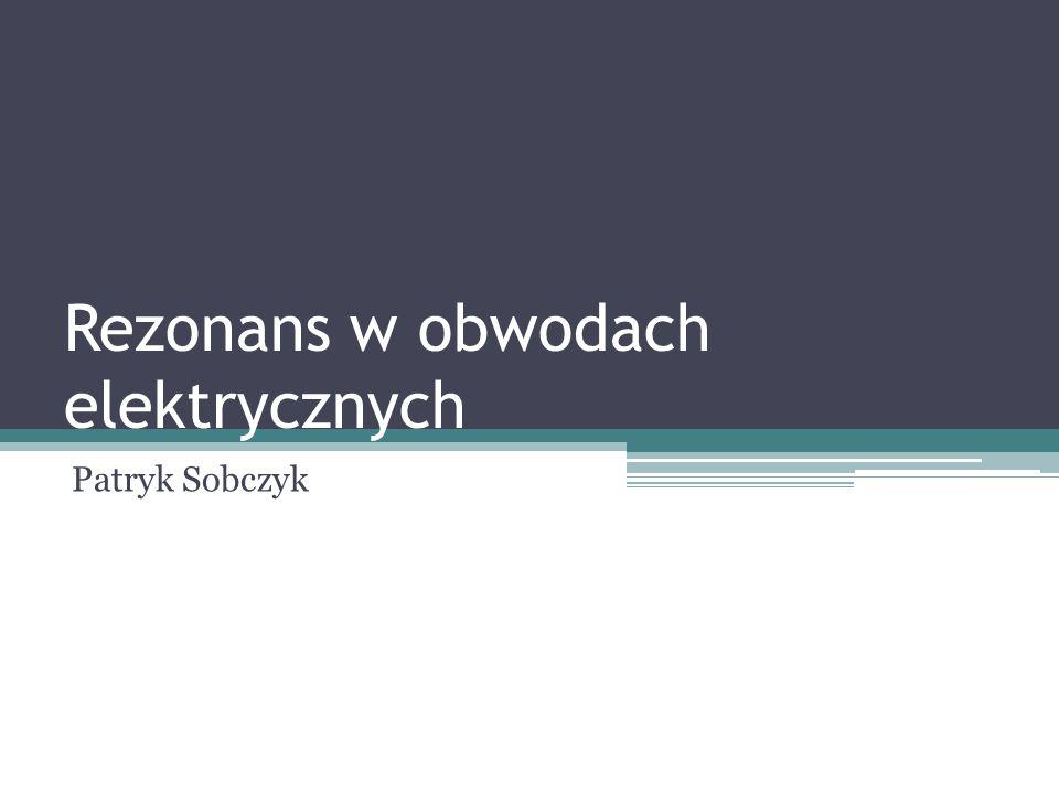 Rezonans w obwodach elektrycznych Patryk Sobczyk