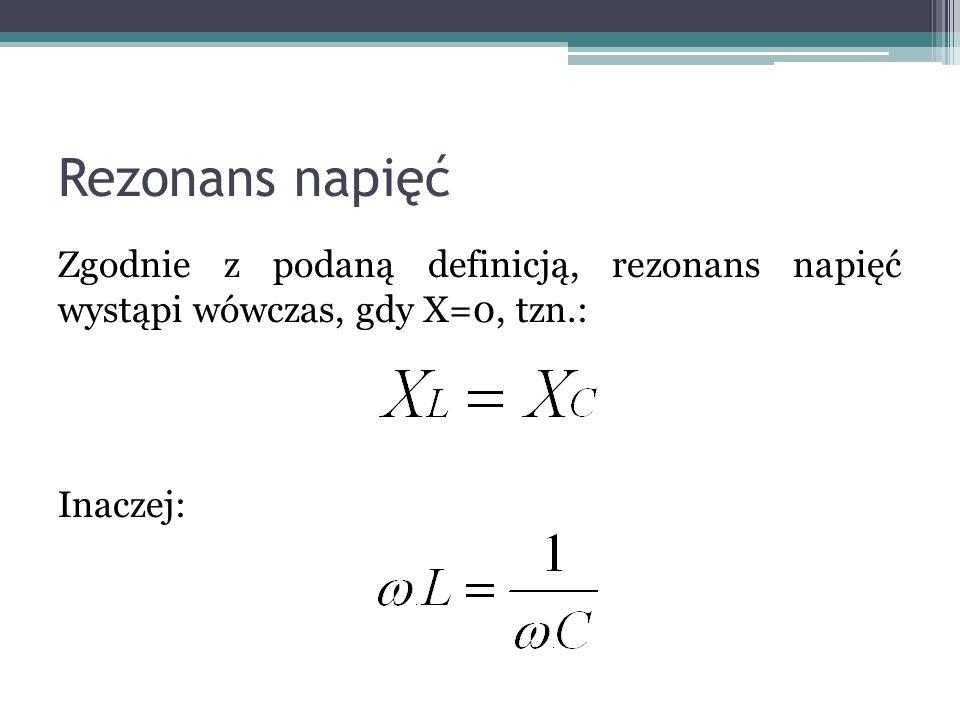 Rezonans napięć Zgodnie z podaną definicją, rezonans napięć wystąpi wówczas, gdy X=0, tzn.: Inaczej: