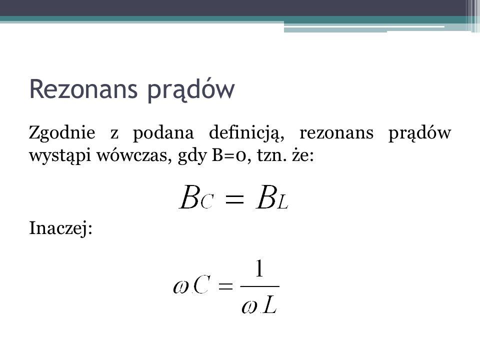 Rezonans prądów Zgodnie z podana definicją, rezonans prądów wystąpi wówczas, gdy B=0, tzn. że: Inaczej:
